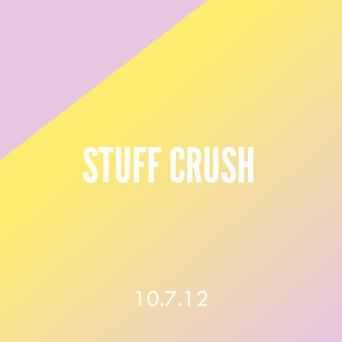 Stuff Crush; 10.7.12