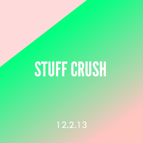 Stuff Crush; 12.2.13