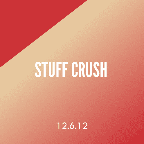 Stuff Crush; 12.6.12