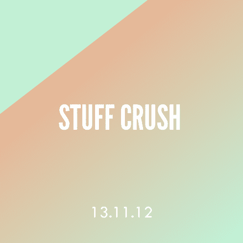 Stuff Crush; 13.11.12