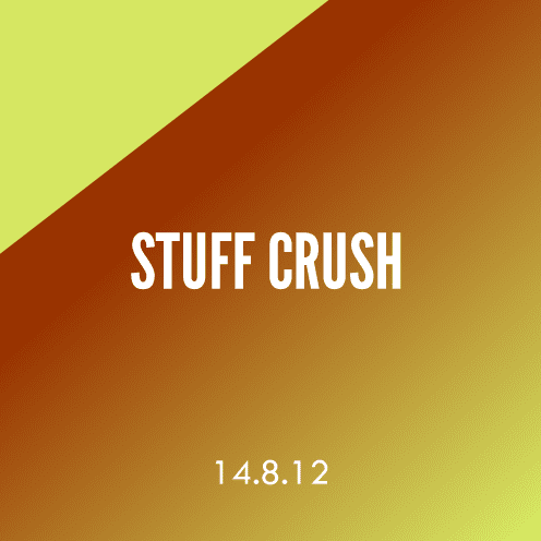 Stuff Crush; 14.8.12