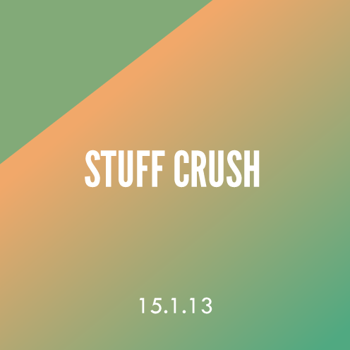 Stuff Crush 15.1.13