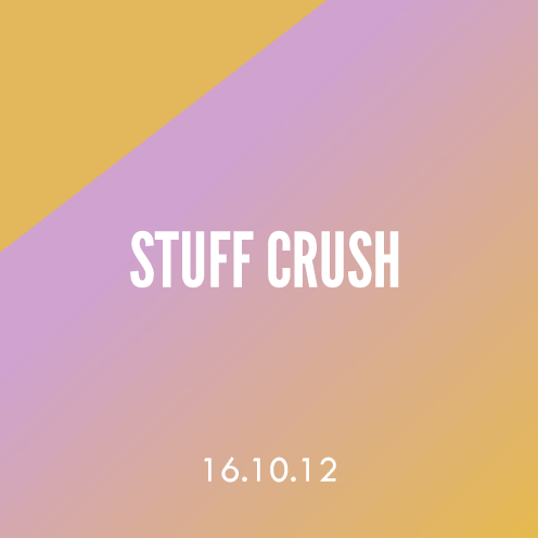 Stuff Crush; 16.10.12