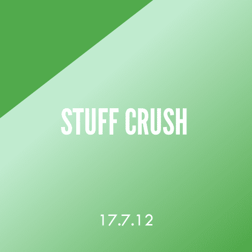 Stuff Crush; 17.7.12