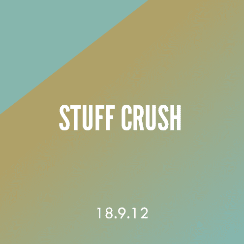 Stuff Crush; 18.9.12