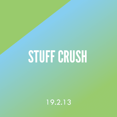 Stuff Crush; 19.2.13