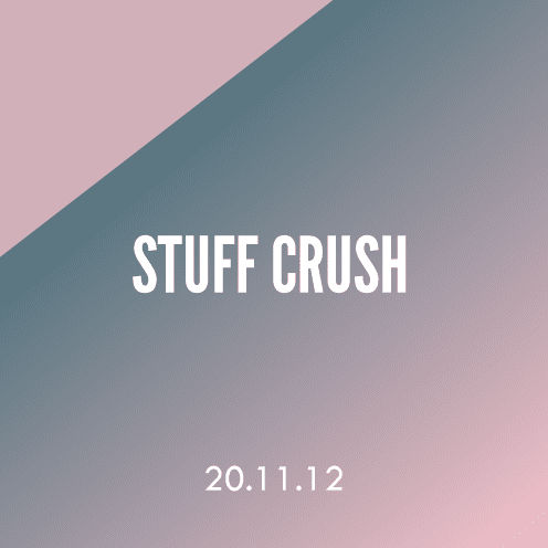 Stuff Crush; 20.11.12