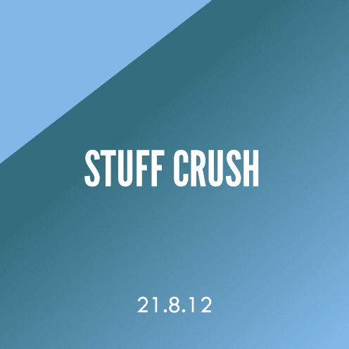Stuff Crush; 21.8.12