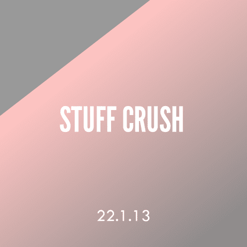 Stuff Crush; 22.1.13