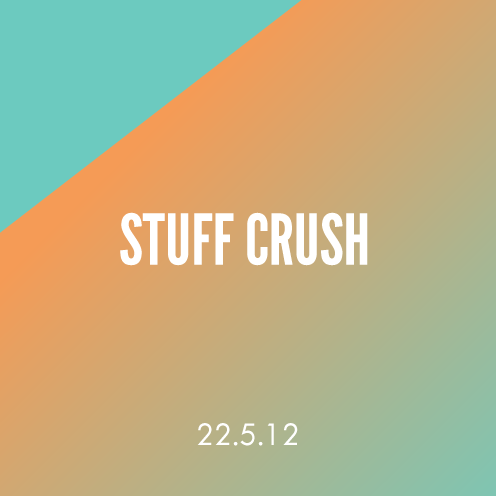 Stuff Crush; 22.5.12
