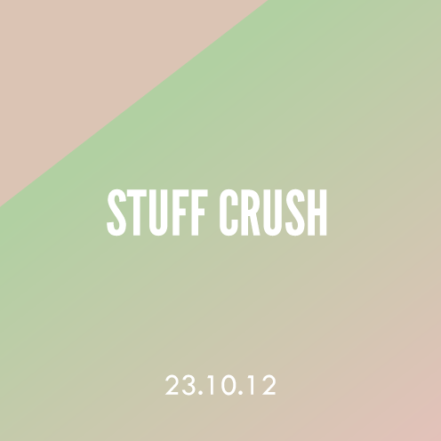 Stuff Crush; 23.10.12