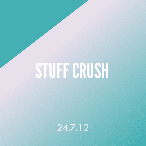 Stuff Crush; 24.7.12