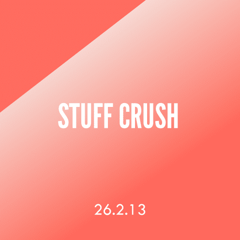 Stuff Crush 26.2.13