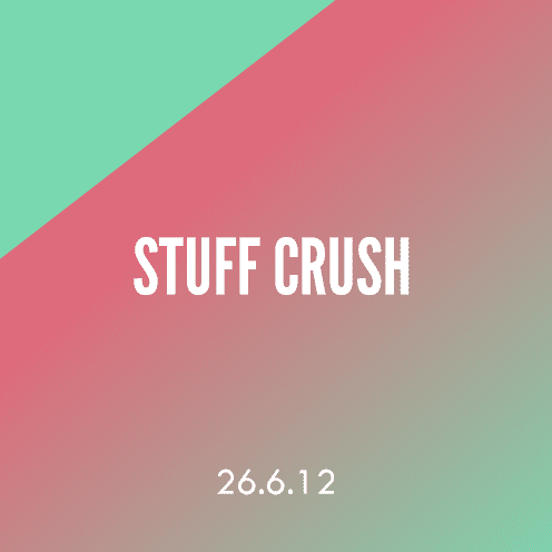 Stuff Crush; 26.6.12