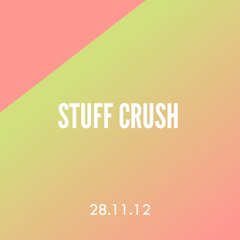 Stuff Crush; 28.11.12