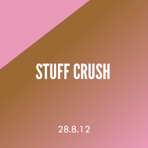 Stuff Crush; 28.8.12
