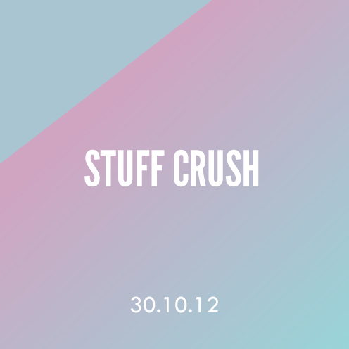 Stuff Crush; 30.10.12