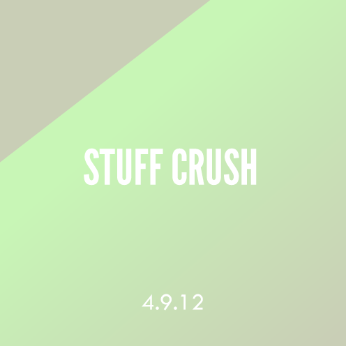 Stuff Crush; 4.9.12