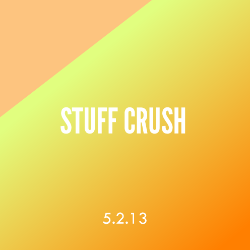 Stuff Crush; 5.2.13