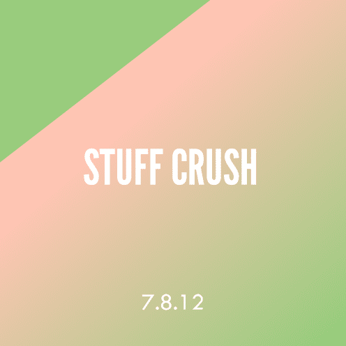 Stuff Crush; 7.8.12