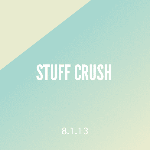 Stuff Crush; 8.1.13