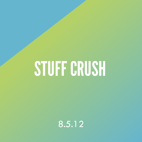 Stuff Crush; 8.5.12