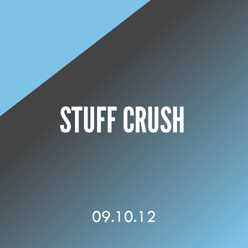 Stuff Crush; 9.10.12