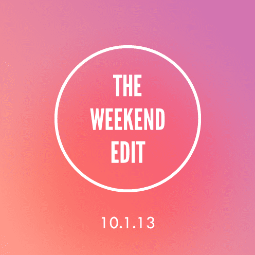 The Weekend Edit; 10.1.13