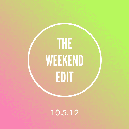 The Weekend Edit; 10.5.12
