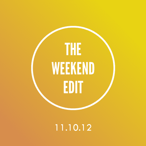 The Weekend Edit; 11.10.12