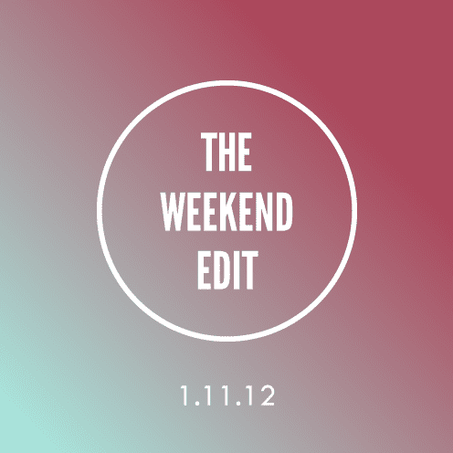The Weekend Edit; 1.11.12