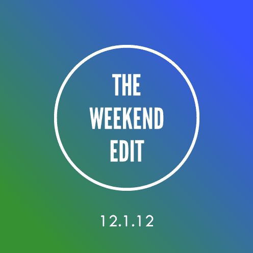 The Weekend Edit; 12.1.12