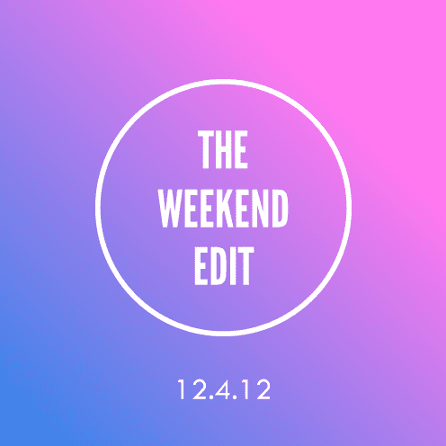 The Weekend Edit; 12.4.12
