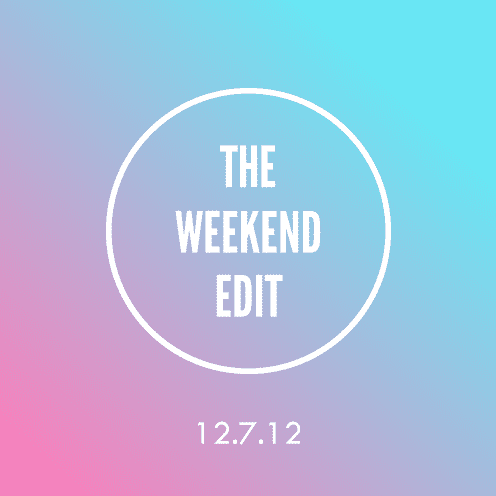 The Weekend Edit; 12.7.12