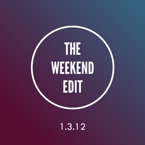 The Weekend Edit; 1.3.12