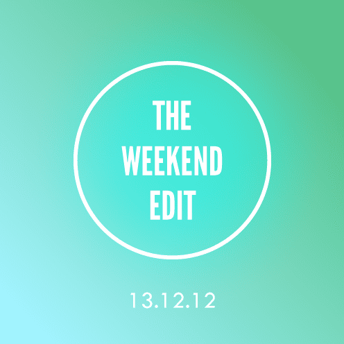 The Weekend Edit; 13.12.12