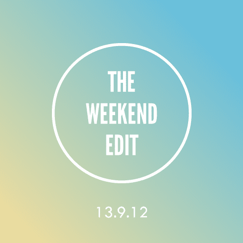 The Weekend Edit; 13.9.12