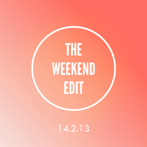 The Weekend Edit; 14.2.13