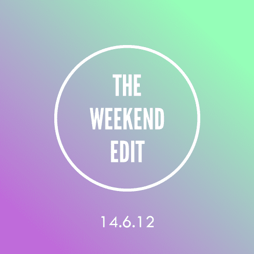 The Weekend Edit; 14.6.12