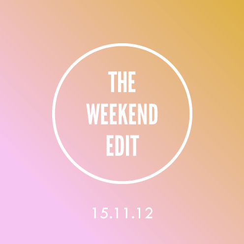 The Weekend Edit; 15.11.12