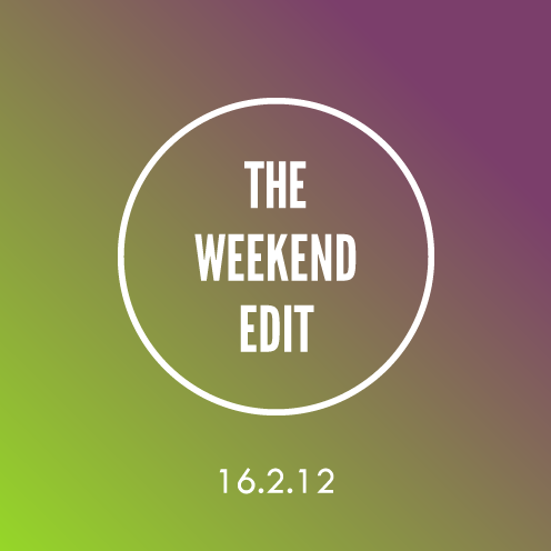 The Weekend Edit; 16.2.12