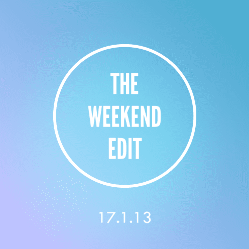 The Weekend Edit; 17.1.13