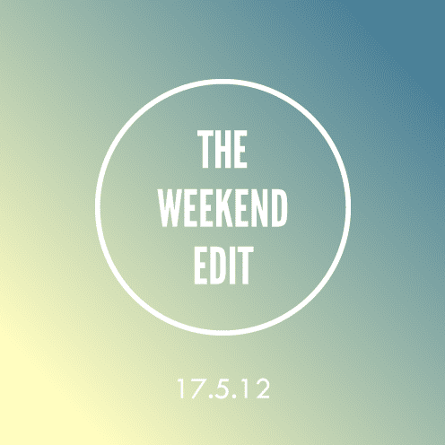 The Weekend Edit; 17.5.12