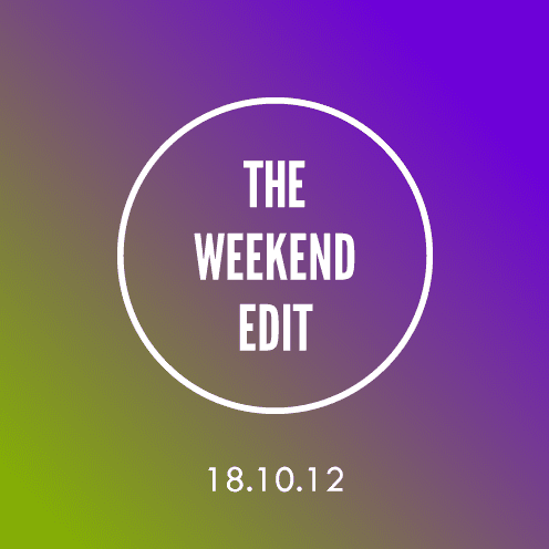The Weekend Edit; 18.10.12