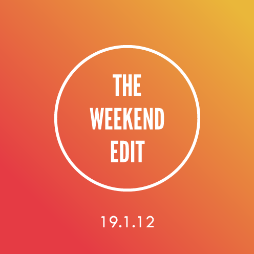 The Weekend Edit; 19.1.12