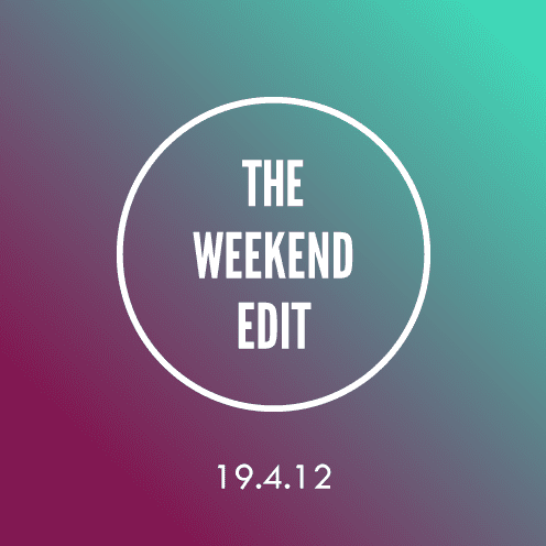 The Weekend Edit; 19.4.12