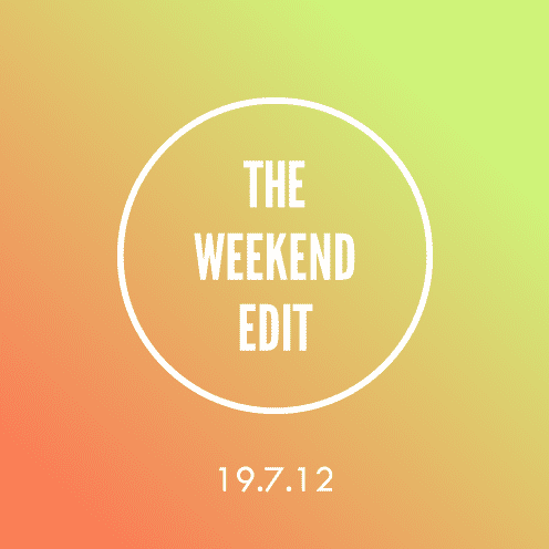 The Weekend Edit; 19.7.12