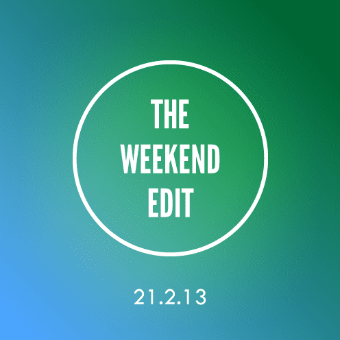 The Weekend Edit; 21.2.13