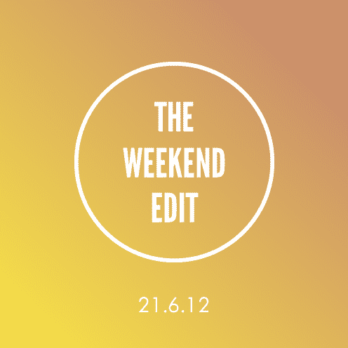 The Weekend Edit; 21.6.12