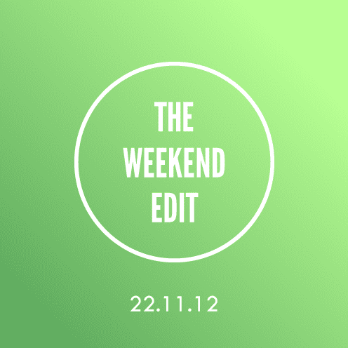 The Weekend Edit; 22.11.12